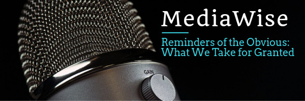 MediaWise - Reminders of the Obvious: What We Take for Granted